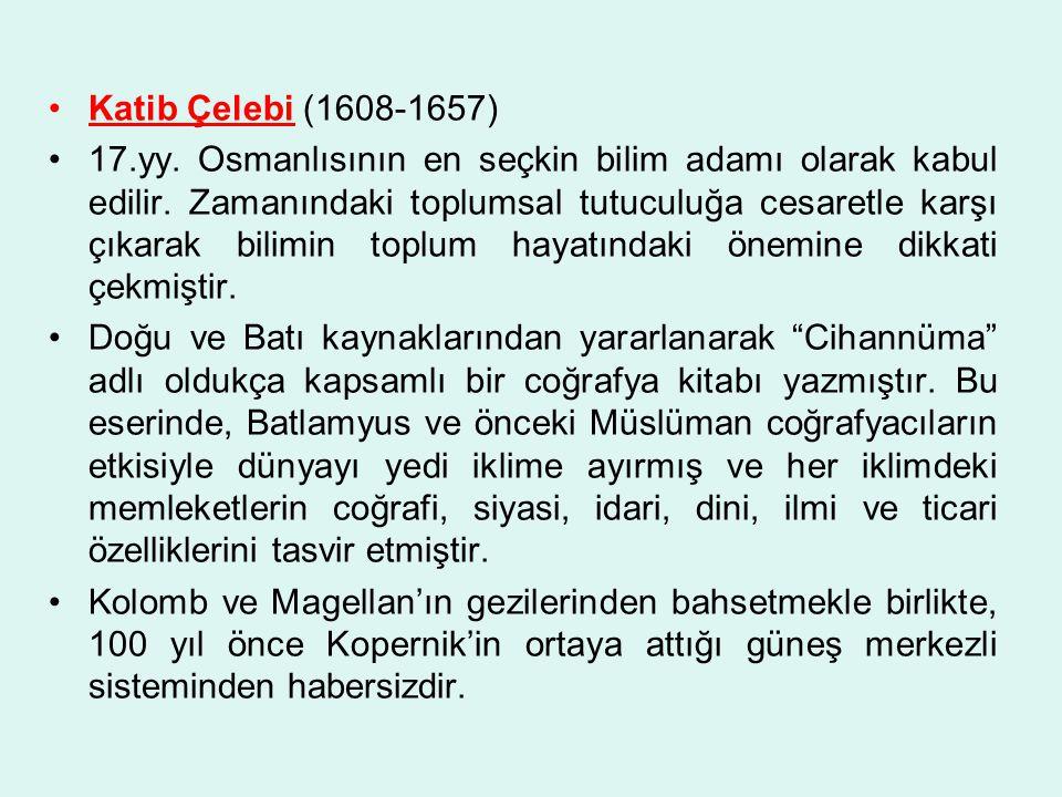 Katib Çelebi (1608-1657) 17.yy.Osmanlısının en seçkin bilim adamı olarak kabul edilir.