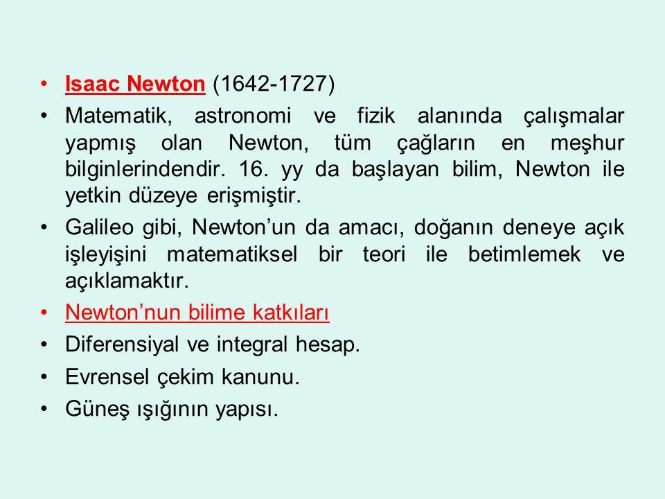 Isaac Newton (1642-1727) Matematik, astronomi ve fizik alanında çalışmalar yapmış olan Newton, tüm çağların en meşhur bilginlerindendir.