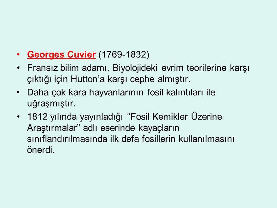 Georges Cuvier (1769-1832) Fransız bilim adamı. Biyolojideki evrim teorilerine karşı çıktığı için Hutton'a karşı cephe almıştır. Daha çok kara hayvanl