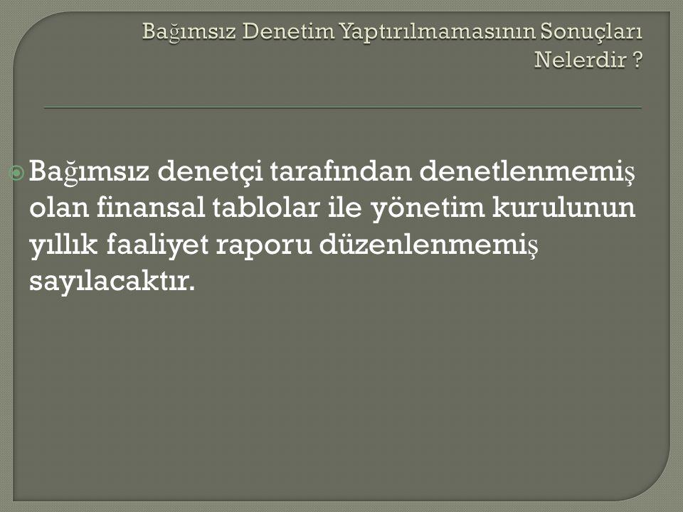  Ba ğ ımsız denetçi tarafından denetlenmemi ş olan finansal tablolar ile yönetim kurulunun yıllık faaliyet raporu düzenlenmemi ş sayılacaktır.