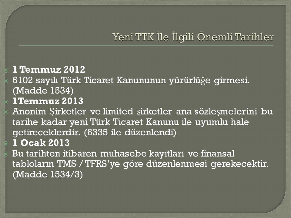  1 Temmuz 2012  6102 sayılı Türk Ticaret Kanununun yürürlü ğ e girmesi. (Madde 1534)  1Temmuz 2013  Anonim Ş irketler ve limited ş irketler ana sö