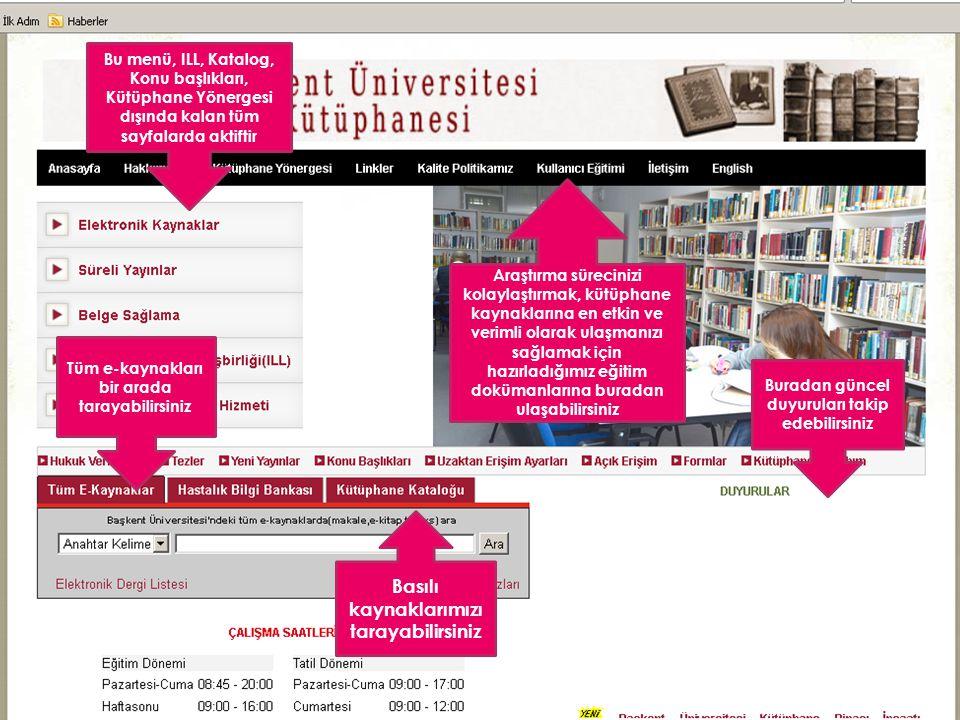 Bu menü, ILL, Katalog, Konu başlıkları, Kütüphane Yönergesi dışında kalan tüm sayfalarda aktiftir Araştırma sürecinizi kolaylaştırmak, kütüphane kaynaklarına en etkin ve verimli olarak ulaşmanızı sağlamak için hazırladığımız eğitim dokümanlarına buradan ulaşabilirsiniz Buradan güncel duyuruları takip edebilirsiniz Tüm e-kaynakları bir arada tarayabilirsiniz Basılı kaynaklarımızı tarayabilirsiniz