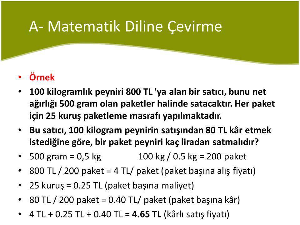 A- Matematik Diline Çevirme Örnek 100 kilogramlık peyniri 800 TL ya alan bir satıcı, bunu net ağırlığı 500 gram olan paketler halinde satacaktır.
