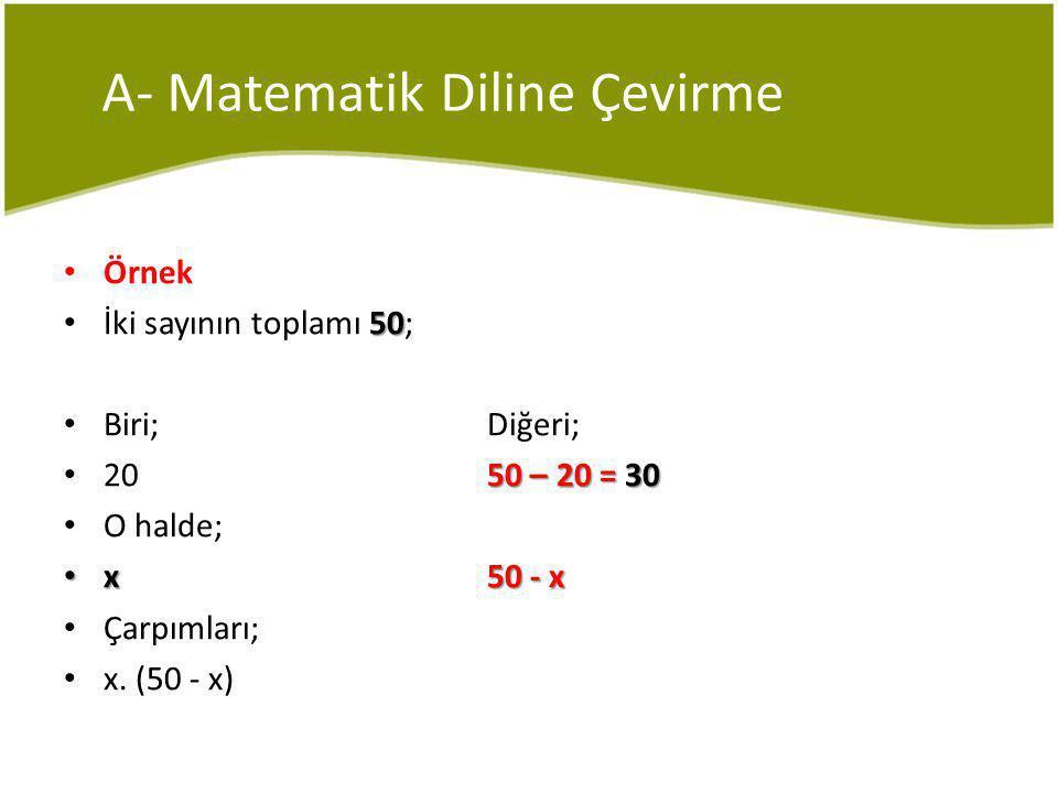 A- Matematik Diline Çevirme Örnek 50 İki sayının toplamı 50; Biri;Diğeri; 50 – 20 = 30 2050 – 20 = 30 O halde; x50 - x x50 - x Çarpımları; x.