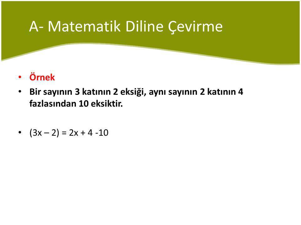 A- Matematik Diline Çevirme Örnek Bir sayının 3 katının 2 eksiği, aynı sayının 2 katının 4 fazlasından 10 eksiktir.