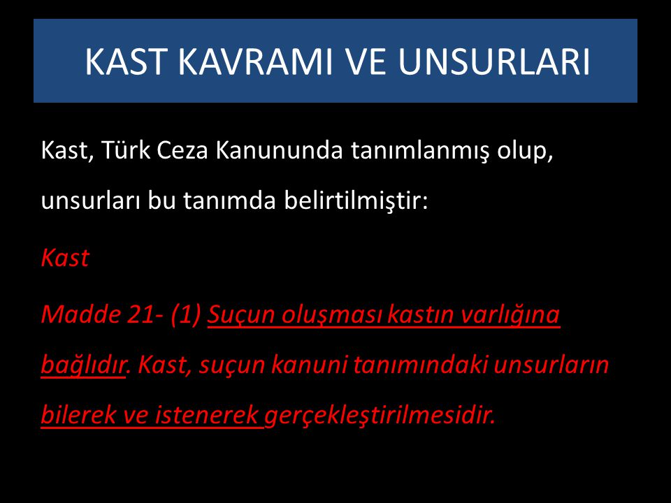 KAST KAVRAMI VE UNSURLARI Kast, Türk Ceza Kanununda tanımlanmış olup, unsurları bu tanımda belirtilmiştir: Kast Madde 21- (1) Suçun oluşması kastın va