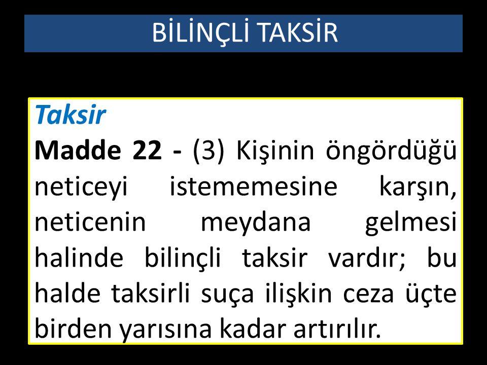 Taksir Madde 22 - (3) Kişinin öngördüğü neticeyi istememesine karşın, neticenin meydana gelmesi halinde bilinçli taksir vardır; bu halde taksirli suça