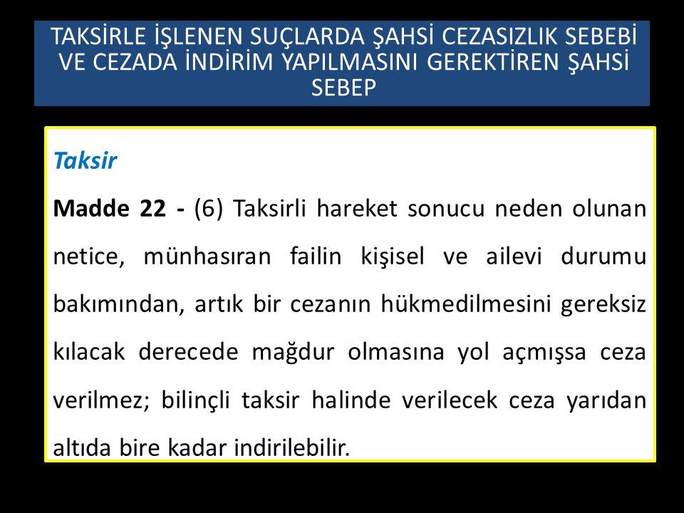 Taksir Madde 22 - (6) Taksirli hareket sonucu neden olunan netice, münhasıran failin kişisel ve ailevi durumu bakımından, artık bir cezanın hükmedilme