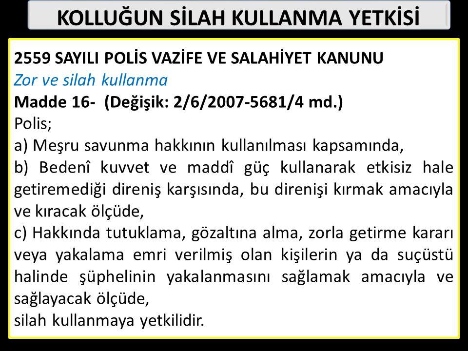 KOLLUĞUN SİLAH KULLANMA YETKİSİ 2559 SAYILI POLİS VAZİFE VE SALAHİYET KANUNU Zor ve silah kullanma Madde 16- (Değişik: 2/6/2007-5681/4 md.) Polis; a) Meşru savunma hakkının kullanılması kapsamında, b) Bedenî kuvvet ve maddî güç kullanarak etkisiz hale getiremediği direniş karşısında, bu direnişi kırmak amacıyla ve kıracak ölçüde, c) Hakkında tutuklama, gözaltına alma, zorla getirme kararı veya yakalama emri verilmiş olan kişilerin ya da suçüstü halinde şüphelinin yakalanmasını sağlamak amacıyla ve sağlayacak ölçüde, silah kullanmaya yetkilidir.