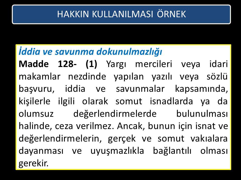 HAKKIN KULLANILMASI ÖRNEK İddia ve savunma dokunulmazlığı Madde 128- (1) Yargı mercileri veya idari makamlar nezdinde yapılan yazılı veya sözlü başvur
