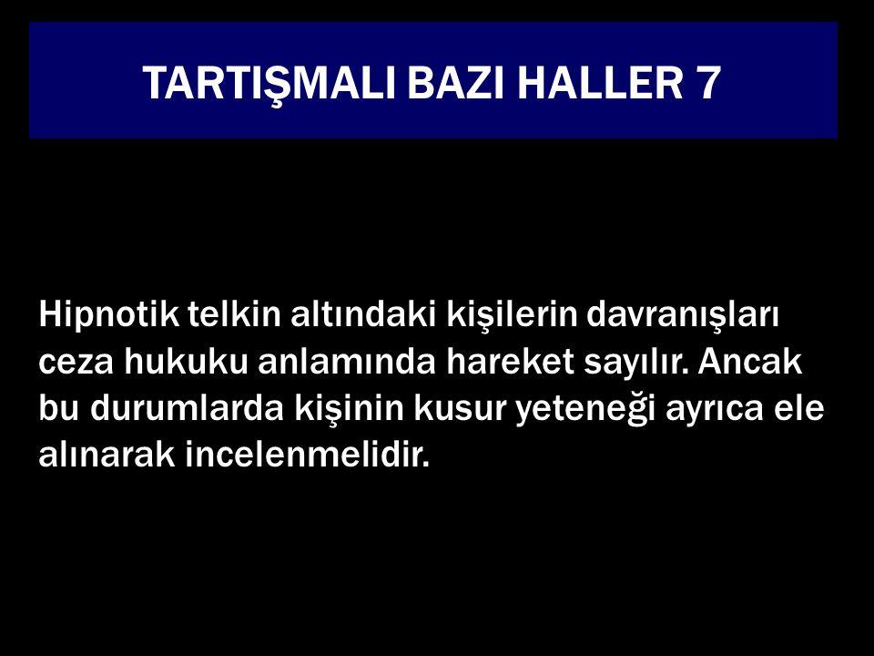 TARTIŞMALI BAZI HALLER 7 Hipnotik telkin altındaki kişilerin davranışları ceza hukuku anlamında hareket sayılır. Ancak bu durumlarda kişinin kusur yet