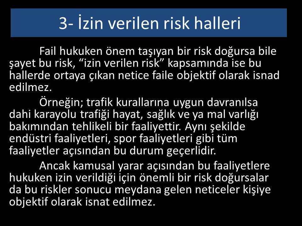 3- İzin verilen risk halleri Fail hukuken önem taşıyan bir risk doğursa bile şayet bu risk, izin verilen risk kapsamında ise bu hallerde ortaya çıkan netice faile objektif olarak isnad edilmez.