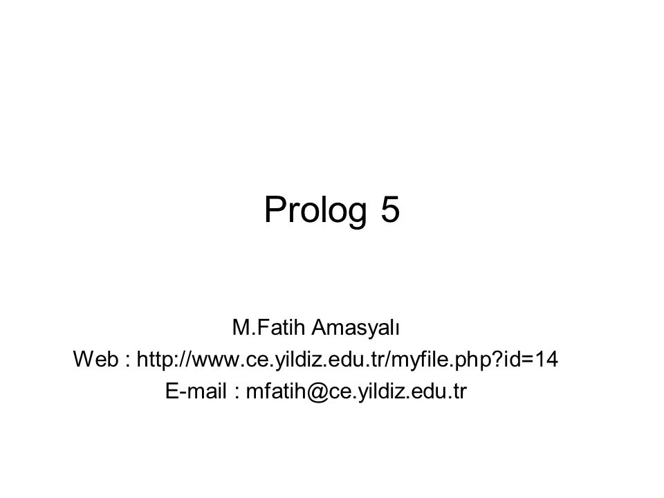Prolog 5 M.Fatih Amasyalı Web : http://www.ce.yildiz.edu.tr/myfile.php?id=14 E-mail : mfatih@ce.yildiz.edu.tr