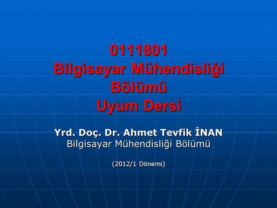 0111801 Bilgisayar Mühendisliği Bölümü Uyum Dersi Yrd. Doç. Dr. Ahmet Tevfik İNAN Bilgisayar Mühendisliği Bölümü (2012/1 Dönemi)