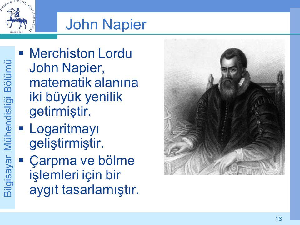 Bilgisayar Mühendisliği Bölümü 18 John Napier  Merchiston Lordu John Napier, matematik alanına iki büyük yenilik getirmiştir.  Logaritmayı geliştirm