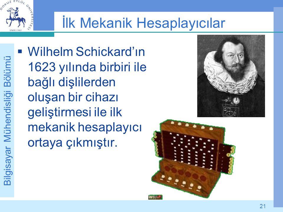 Bilgisayar Mühendisliği Bölümü 21 İlk Mekanik Hesaplayıcılar  Wilhelm Schickard'ın 1623 yılında birbiri ile bağlı dişlilerden oluşan bir cihazı geliş