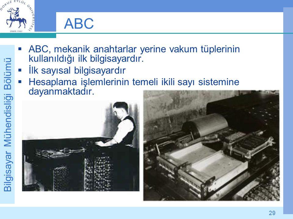 Bilgisayar Mühendisliği Bölümü 29 ABC  ABC, mekanik anahtarlar yerine vakum tüplerinin kullanıldığı ilk bilgisayardır.  İlk sayısal bilgisayardır 