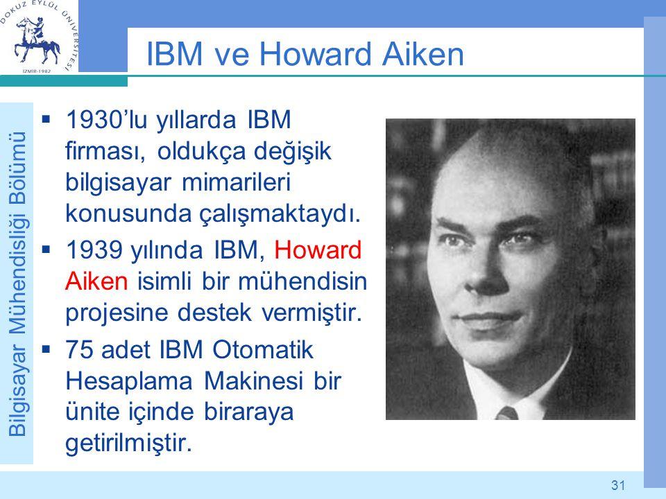 Bilgisayar Mühendisliği Bölümü 31 IBM ve Howard Aiken  1930'lu yıllarda IBM firması, oldukça değişik bilgisayar mimarileri konusunda çalışmaktaydı. 