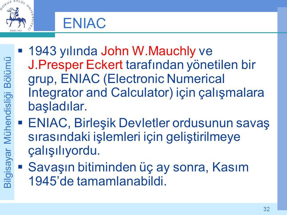 Bilgisayar Mühendisliği Bölümü 32 ENIAC  1943 yılında John W.Mauchly ve J.Presper Eckert tarafından yönetilen bir grup, ENIAC (Electronic Numerical I