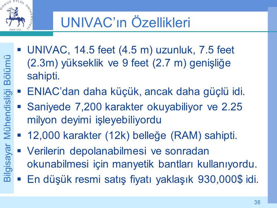 Bilgisayar Mühendisliği Bölümü 36 UNIVAC'ın Özellikleri  UNIVAC, 14.5 feet (4.5 m) uzunluk, 7.5 feet (2.3m) yükseklik ve 9 feet (2.7 m) genişliğe sah