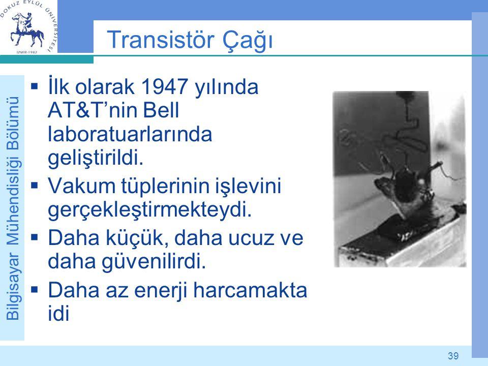 Bilgisayar Mühendisliği Bölümü 39 Transistör Çağı  İlk olarak 1947 yılında AT&T'nin Bell laboratuarlarında geliştirildi.  Vakum tüplerinin işlevini