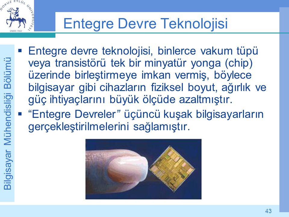 Bilgisayar Mühendisliği Bölümü 43 Entegre Devre Teknolojisi  Entegre devre teknolojisi, binlerce vakum tüpü veya transistörü tek bir minyatür yonga (