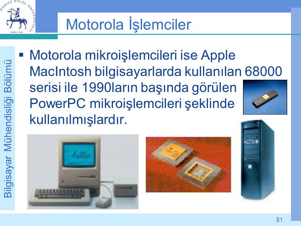 Bilgisayar Mühendisliği Bölümü 51 Motorola İşlemciler  Motorola mikroişlemcileri ise Apple MacIntosh bilgisayarlarda kullanılan 68000 serisi ile 1990