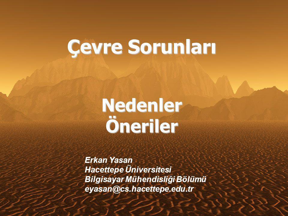 Çevre Sorunları Nedenler Öneriler Erkan Yasan Hacettepe Üniversitesi Bilgisayar Mühendisliği Bölümü eyasan@cs.hacettepe.edu.tr