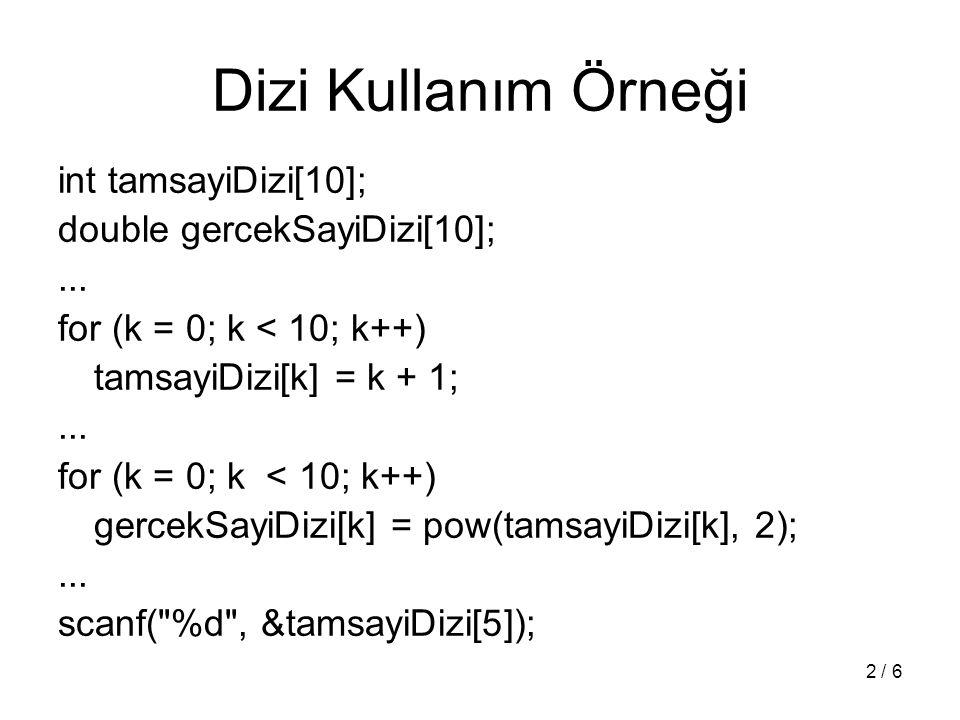 2 / 6 Dizi Kullanım Örneği int tamsayiDizi[10]; double gercekSayiDizi[10];... for (k = 0; k < 10; k++) tamsayiDizi[k] = k + 1;... for (k = 0; k < 10;