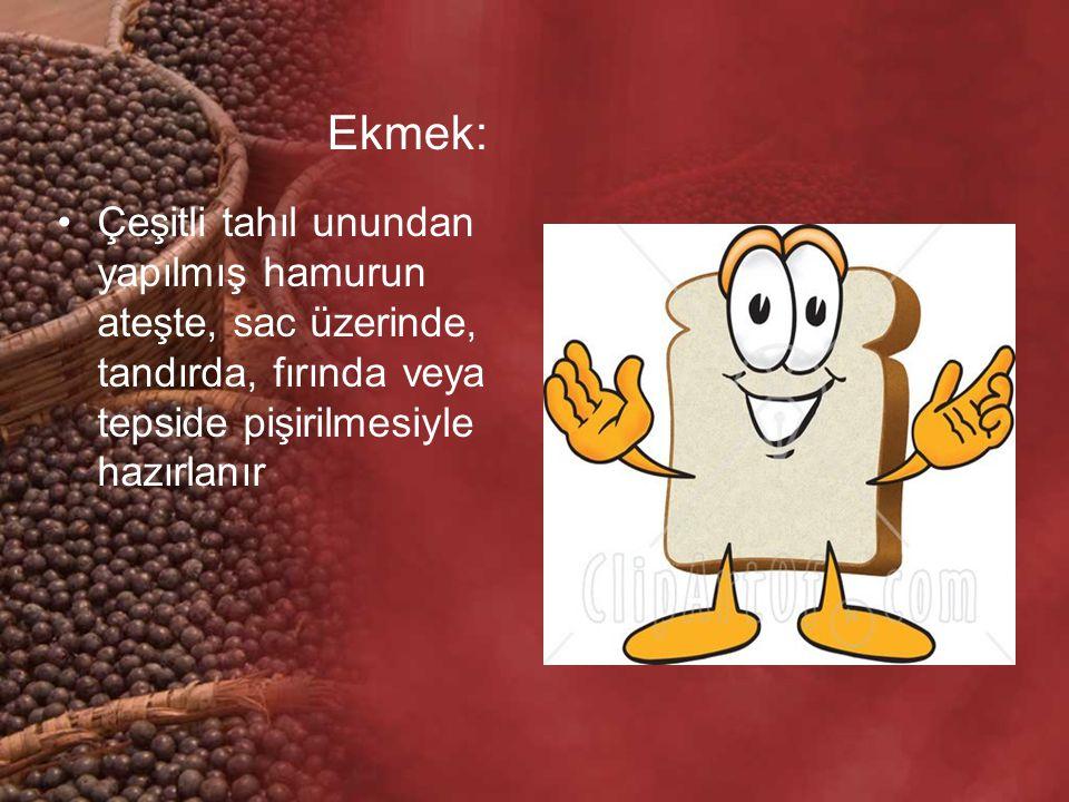Ekmek: Çeşitli tahıl unundan yapılmış hamurun ateşte, sac üzerinde, tandırda, fırında veya tepside pişirilmesiyle hazırlanır