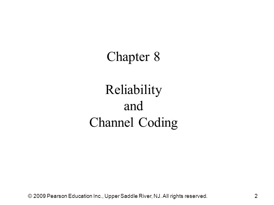 © 2009 Pearson Education Inc., Upper Saddle River, NJ. All rights reserved.2 Chapter 8 Reliability and Channel Coding