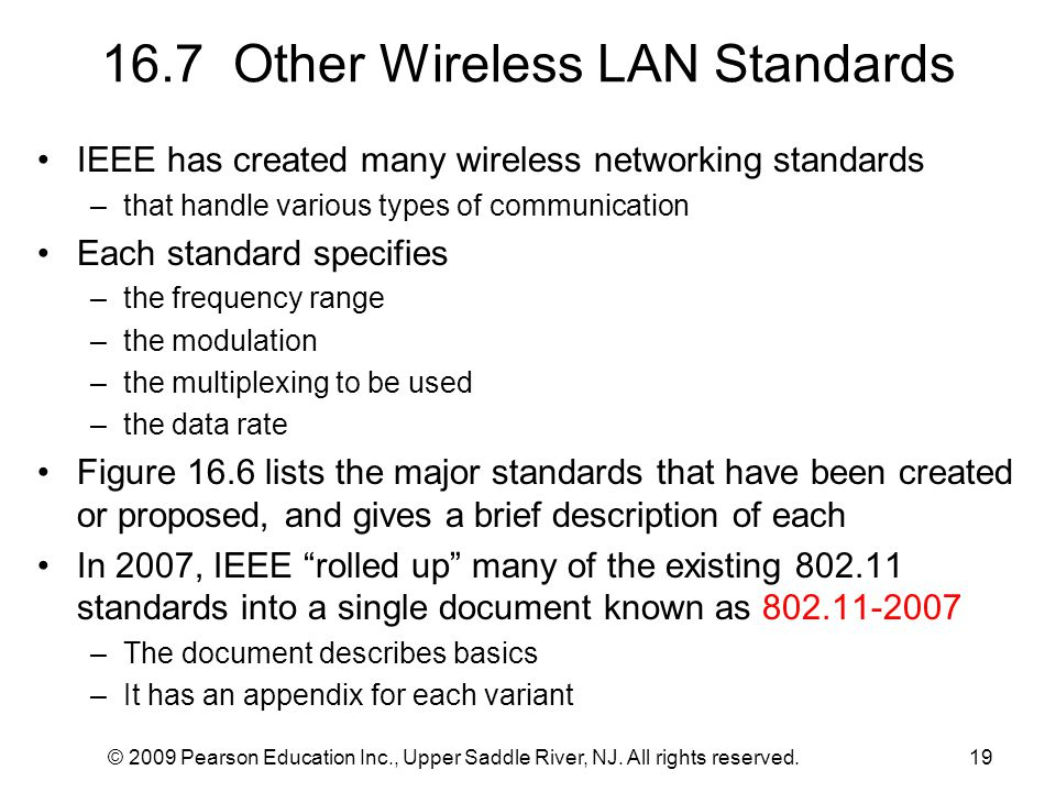 © 2009 Pearson Education Inc., Upper Saddle River, NJ. All rights reserved.19 16.7 Other Wireless LAN Standards IEEE has created many wireless network