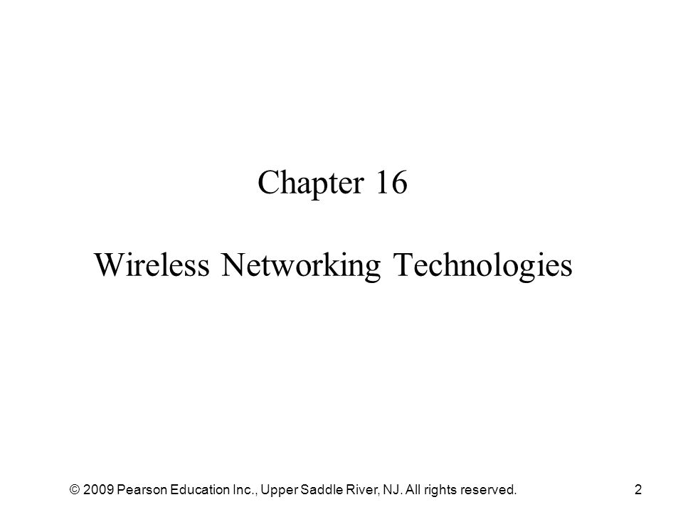 © 2009 Pearson Education Inc., Upper Saddle River, NJ. All rights reserved.2 Chapter 16 Wireless Networking Technologies