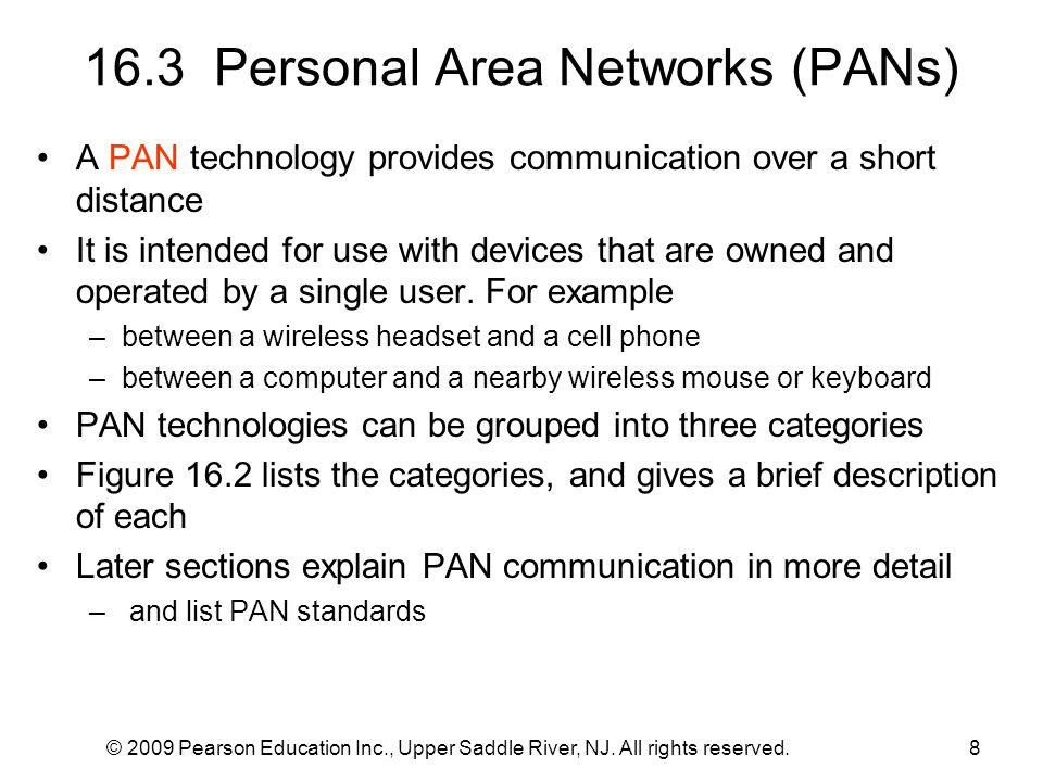 8 16.3 Personal Area Networks (PANs) A PAN technology provides communication over a short distance It is intended for use with devices that are owned