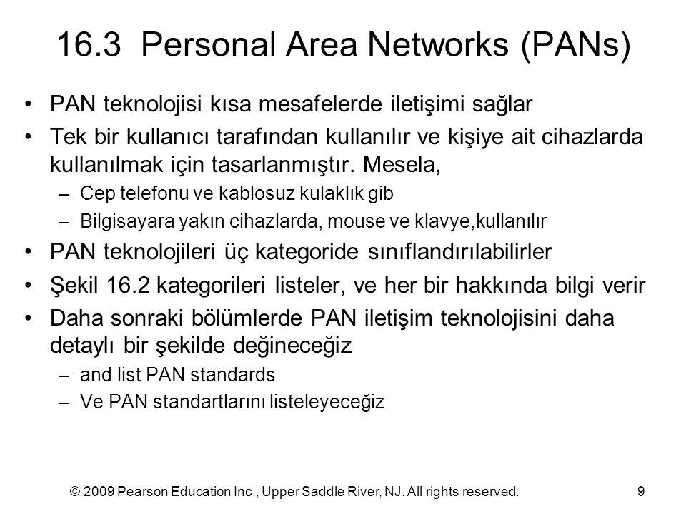 © 2009 Pearson Education Inc., Upper Saddle River, NJ. All rights reserved.9 16.3 Personal Area Networks (PANs) PAN teknolojisi kısa mesafelerde ileti