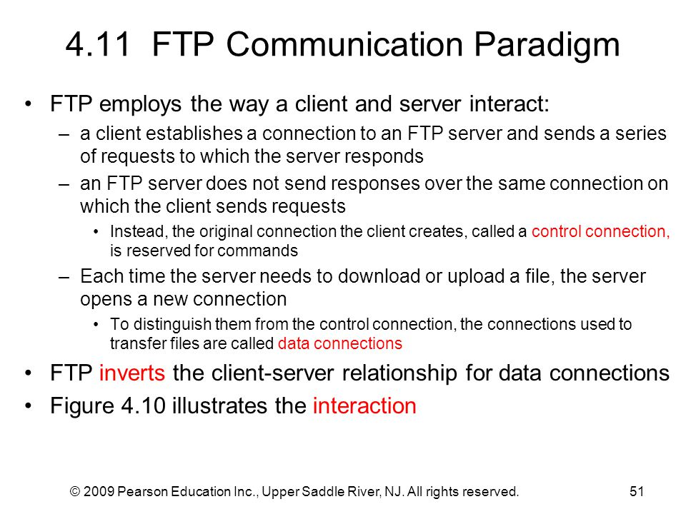 © 2009 Pearson Education Inc., Upper Saddle River, NJ. All rights reserved.51 4.11 FTP Communication Paradigm FTP employs the way a client and server