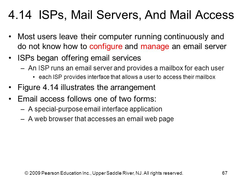 © 2009 Pearson Education Inc., Upper Saddle River, NJ. All rights reserved.67 4.14 ISPs, Mail Servers, And Mail Access Most users leave their computer