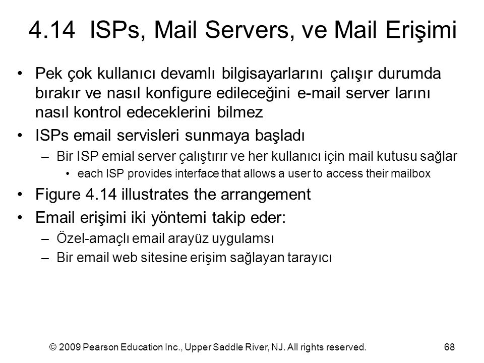 © 2009 Pearson Education Inc., Upper Saddle River, NJ. All rights reserved.68 4.14 ISPs, Mail Servers, ve Mail Erişimi Pek çok kullanıcı devamlı bilgi
