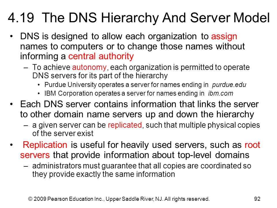 © 2009 Pearson Education Inc., Upper Saddle River, NJ. All rights reserved.92 4.19 The DNS Hierarchy And Server Model DNS is designed to allow each or