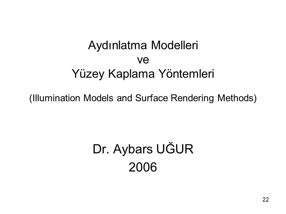 22 Aydınlatma Modelleri ve Yüzey Kaplama Yöntemleri (Illumination Models and Surface Rendering Methods) Dr. Aybars UĞUR 2006
