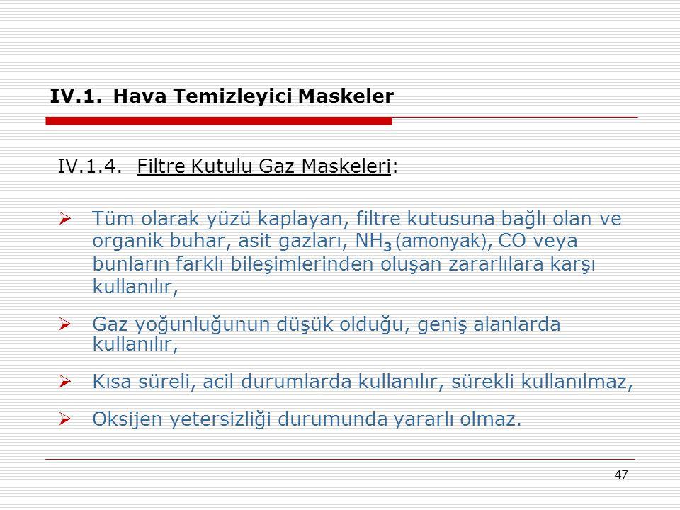 47 IV.1. Hava Temizleyici Maskeler IV.1.4. Filtre Kutulu Gaz Maskeleri:  Tüm olarak yüzü kaplayan, filtre kutusuna bağlı olan ve organik buhar, asit