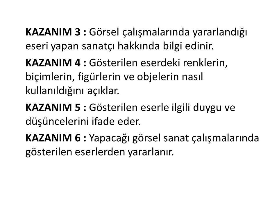 KAZANIM 3 : Görsel çalışmalarında yararlandığı eseri yapan sanatçı hakkında bilgi edinir. KAZANIM 4 : Gösterilen eserdeki renklerin, biçimlerin, figür