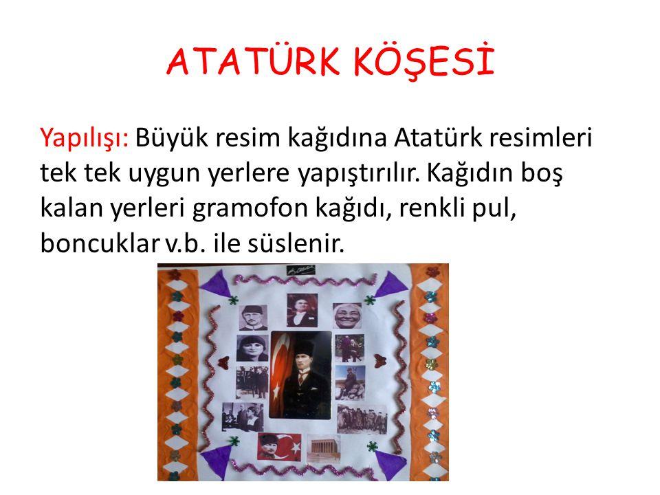 ATATÜRK KÖŞESİ Yapılışı: Büyük resim kağıdına Atatürk resimleri tek tek uygun yerlere yapıştırılır. Kağıdın boş kalan yerleri gramofon kağıdı, renkli