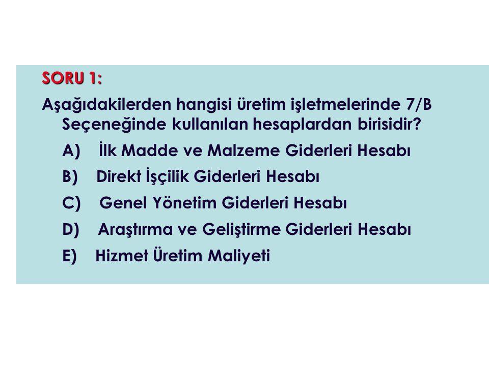 SORU 1: Aşağıdakilerden hangisi üretim işletmelerinde 7/B Seçeneğinde kullanılan hesaplardan birisidir? A) İlk Madde ve Malzeme Giderleri Hesabı B) Di