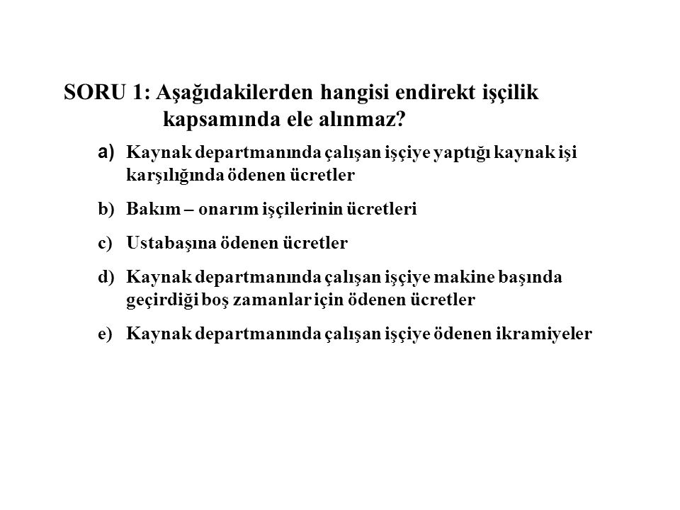 SORU 1: Aşağıdakilerden hangisi endirekt işçilik kapsamında ele alınmaz? a) Kaynak departmanında çalışan işçiye yaptığı kaynak işi karşılığında ödenen