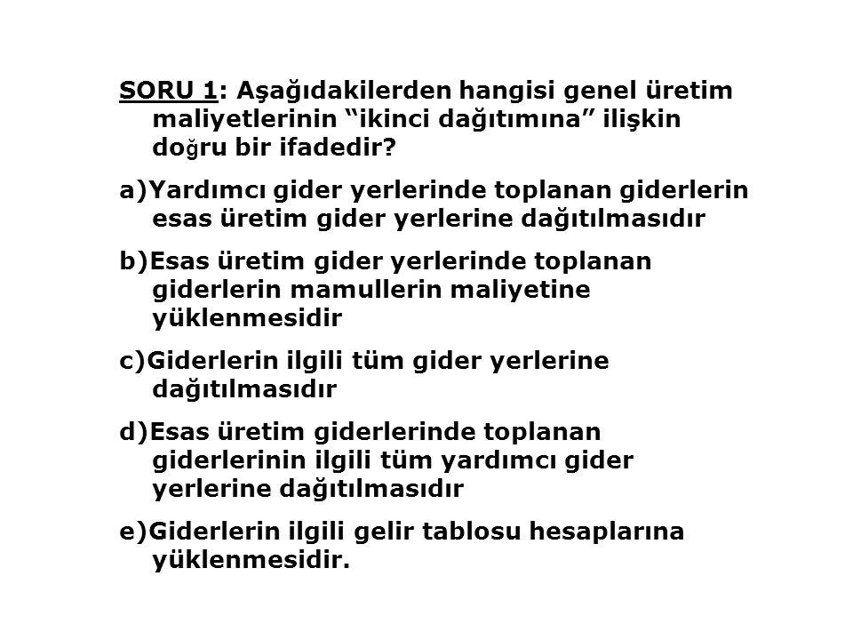 """SORU 1: Aşağıdakilerden hangisi genel üretim maliyetlerinin """"ikinci dağıtımına"""" ilişkin do ğ ru bir ifadedir? a)Yardımcı gider yerlerinde toplanan gid"""