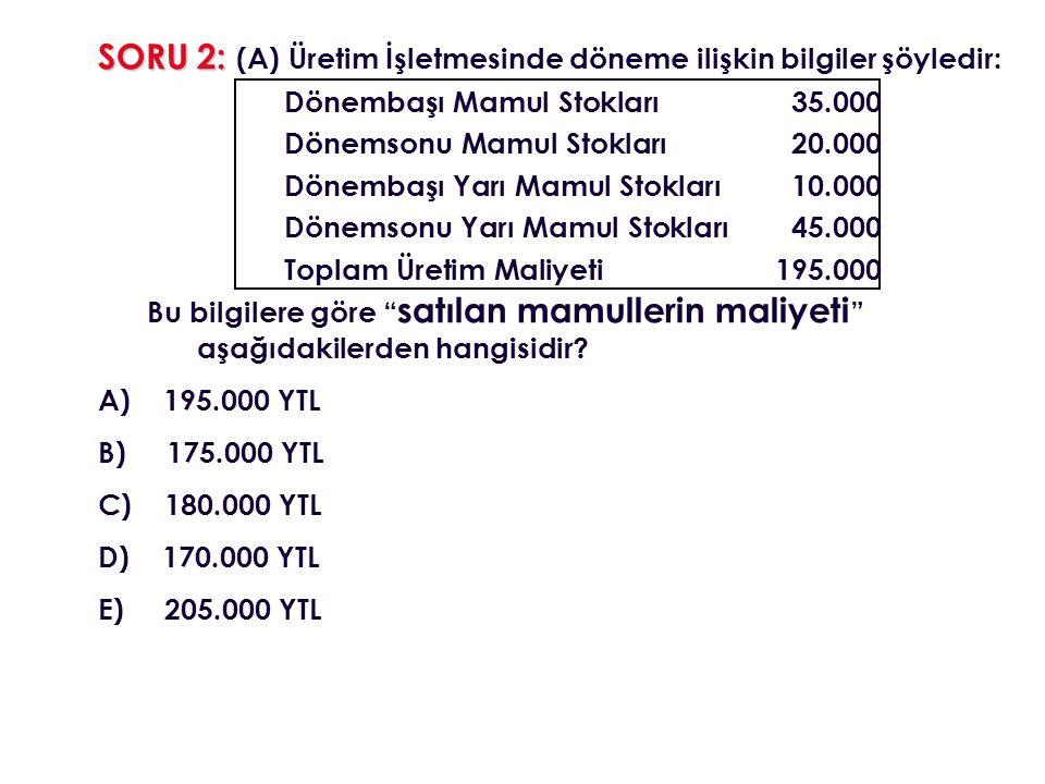 SORU 2: SORU 2: (A) Üretim İşletmesinde döneme ilişkin bilgiler şöyledir: Dönembaşı Mamul Stokları35.000 Dönemsonu Mamul Stokları20.000 Dönembaşı Yarı