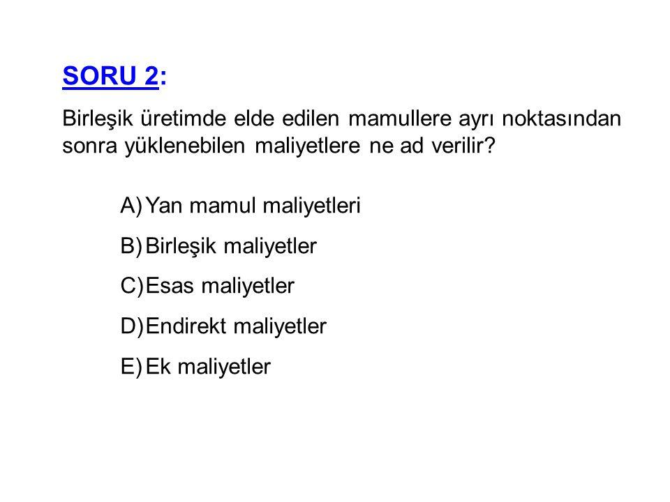 SORU 2: Birleşik üretimde elde edilen mamullere ayrı noktasından sonra yüklenebilen maliyetlere ne ad verilir? A)Yan mamul maliyetleri B)Birleşik mali