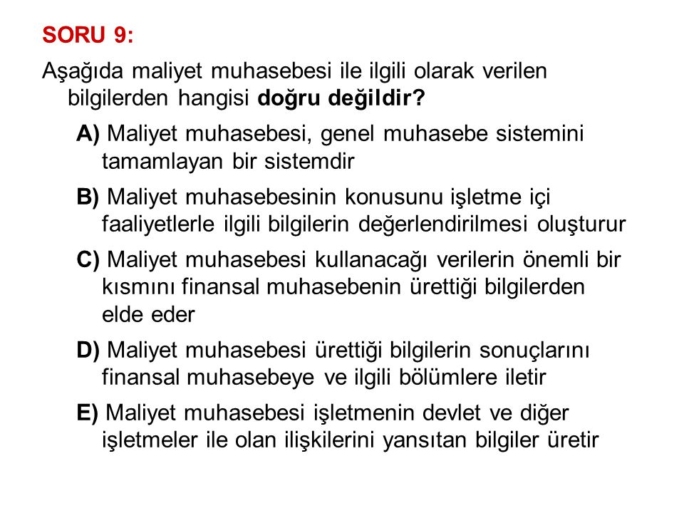 SORU 9: Aşağıda maliyet muhasebesi ile ilgili olarak verilen bilgilerden hangisi doğru değildir? A) Maliyet muhasebesi, genel muhasebe sistemini tamam
