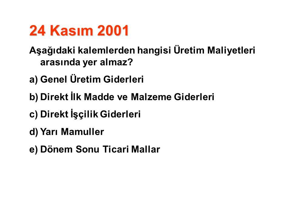 24 Kasım 2001 Aşağıdaki kalemlerden hangisi Üretim Maliyetleri arasında yer almaz? a)Genel Üretim Giderleri b)Direkt İlk Madde ve Malzeme Giderleri c)